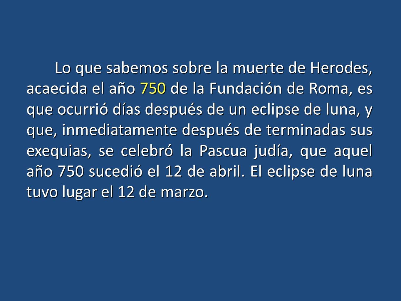 Lo que sabemos sobre la muerte de Herodes, acaecida el año 750 de la Fundación de Roma, es que ocurrió días después de un eclipse de luna, y que, inme