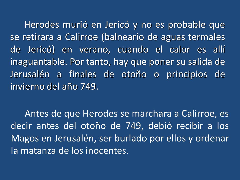 Herodes murió en Jericó y no es probable que se retirara a Calirroe (balneario de aguas termales de Jericó) en verano, cuando el calor es allí inaguan