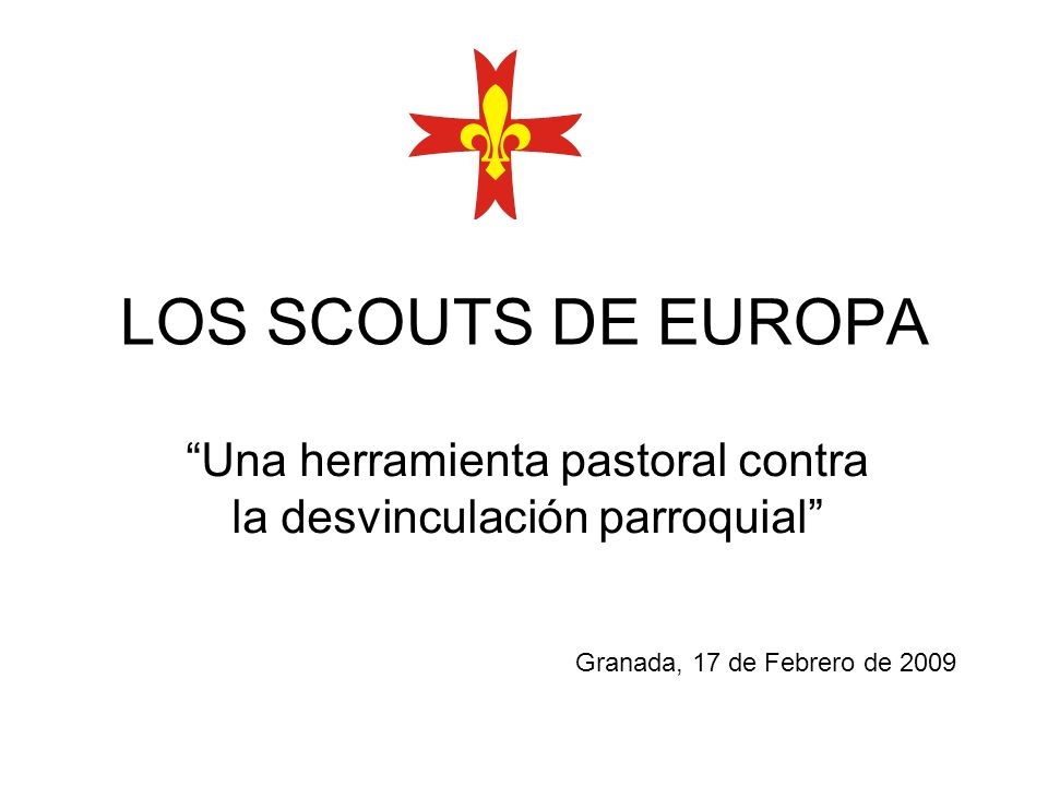 LOS SCOUTS DE EUROPA Granada, 17 de Febrero de 2009 Una herramienta pastoral contra la desvinculación parroquial
