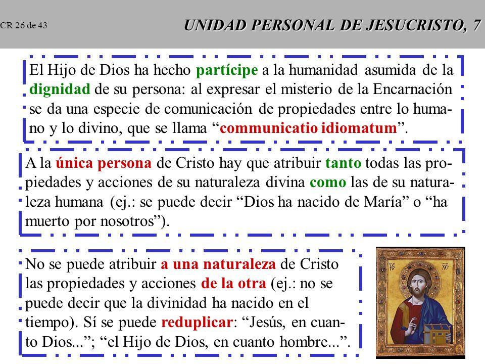 UNIDAD PERSONAL DE JESUCRISTO, 7 El Hijo de Dios ha hecho partícipe a la humanidad asumida de la dignidad de su persona: al expresar el misterio de la Encarnación se da una especie de comunicación de propiedades entre lo huma- no y lo divino, que se llama communicatio idiomatum.
