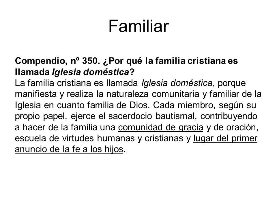 Familiar Compendio, nº 350. ¿Por qué la familia cristiana es llamada Iglesia doméstica? La familia cristiana es llamada Iglesia doméstica, porque mani