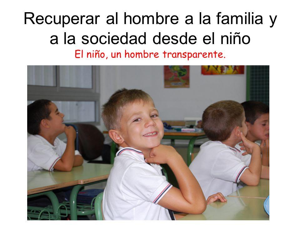 Recuperar al hombre a la familia y a la sociedad desde el niño El niño, un hombre transparente.