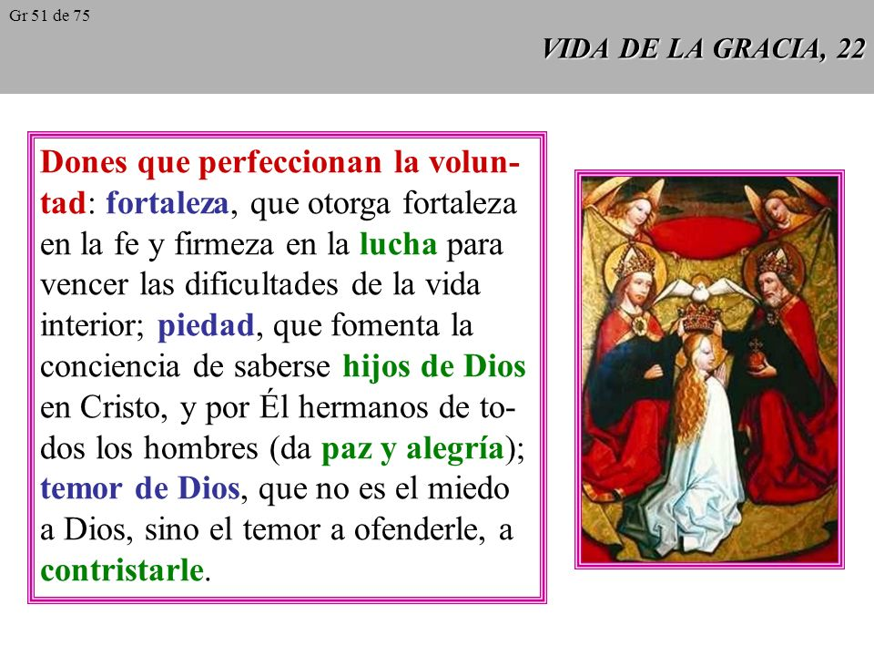 VIDA DE LA GRACIA, 21 Los dones del Espíritu Santo son disposi- ciones permanentes que hacen al hombre dócil para seguir las inspiraciones divinas (CCE 389).