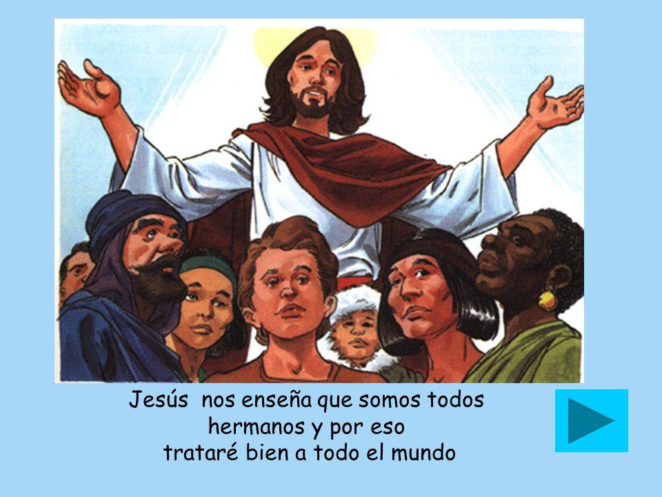 Jesús nos enseña que somos todos hermanos y por eso trataré bien a todo el mundo