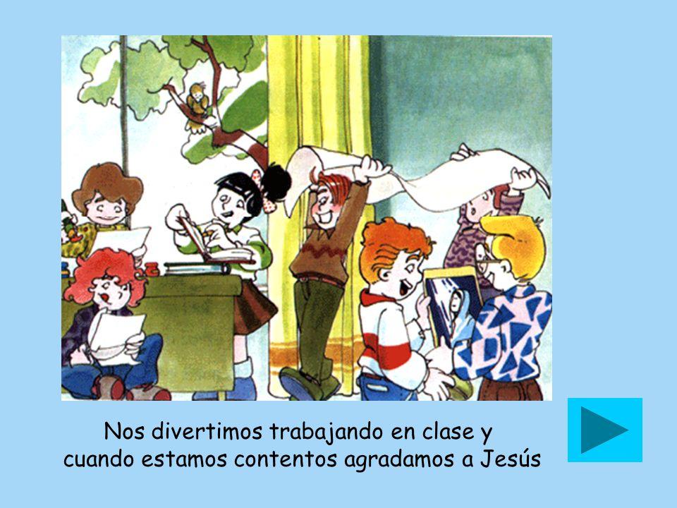 Nos divertimos trabajando en clase y cuando estamos contentos agradamos a Jesús