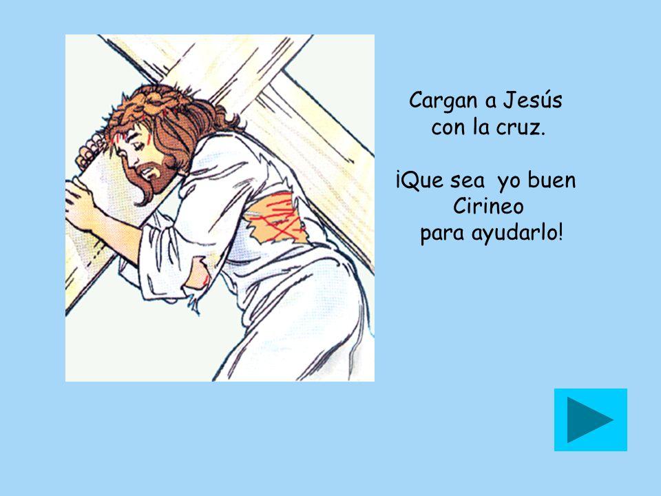 Cargan a Jesús con la cruz. ¡Que sea yo buen Cirineo para ayudarlo!