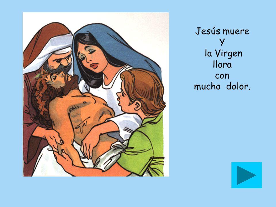 Jesús muere Y la Virgen llora con mucho dolor.