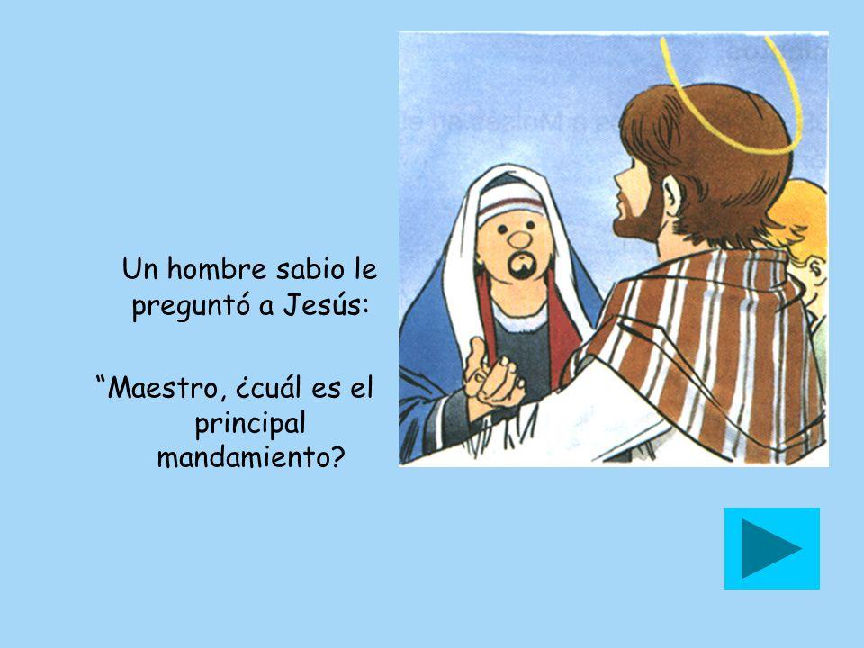 Un hombre sabio le preguntó a Jesús: Maestro, ¿cuál es el principal mandamiento?