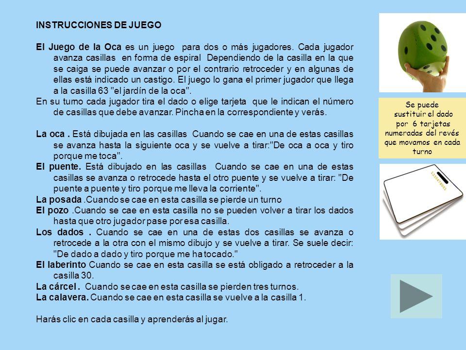 INSTRUCCIONES DE JUEGO El Juego de la Oca es un juego para dos o más jugadores. Cada jugador avanza casillas en forma de espiral Dependiendo de la cas
