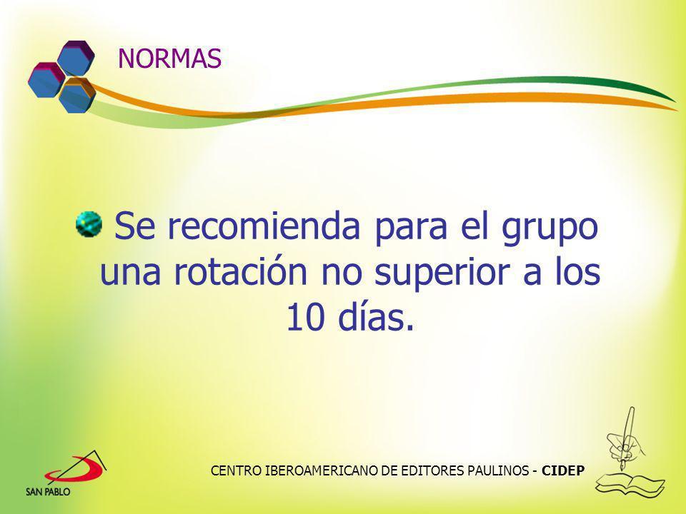 CENTRO IBEROAMERICANO DE EDITORES PAULINOS - CIDEP NORMAS Se recomienda para el grupo una rotación no superior a los 10 días.
