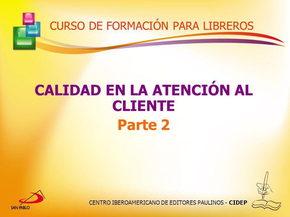 CENTRO IBEROAMERICANO DE EDITORES PAULINOS - CIDEP CURSO DE FORMACIÓN PARA LIBREROS CALIDAD EN LA ATENCIÓN AL CLIENTE Parte 2