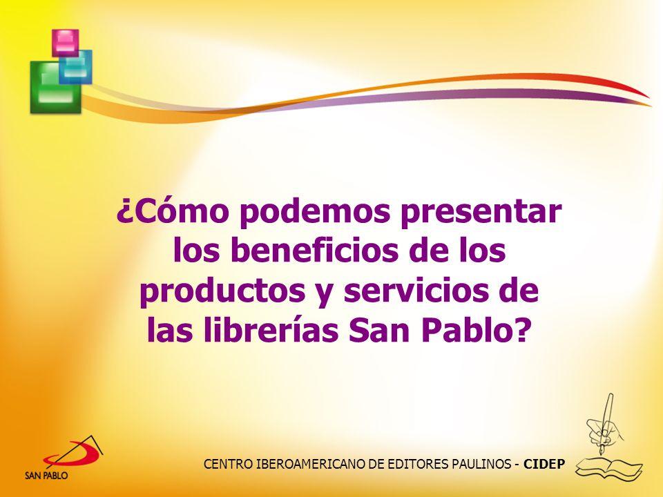 CENTRO IBEROAMERICANO DE EDITORES PAULINOS - CIDEP ¿Cómo podemos presentar los beneficios de los productos y servicios de las librerías San Pablo?
