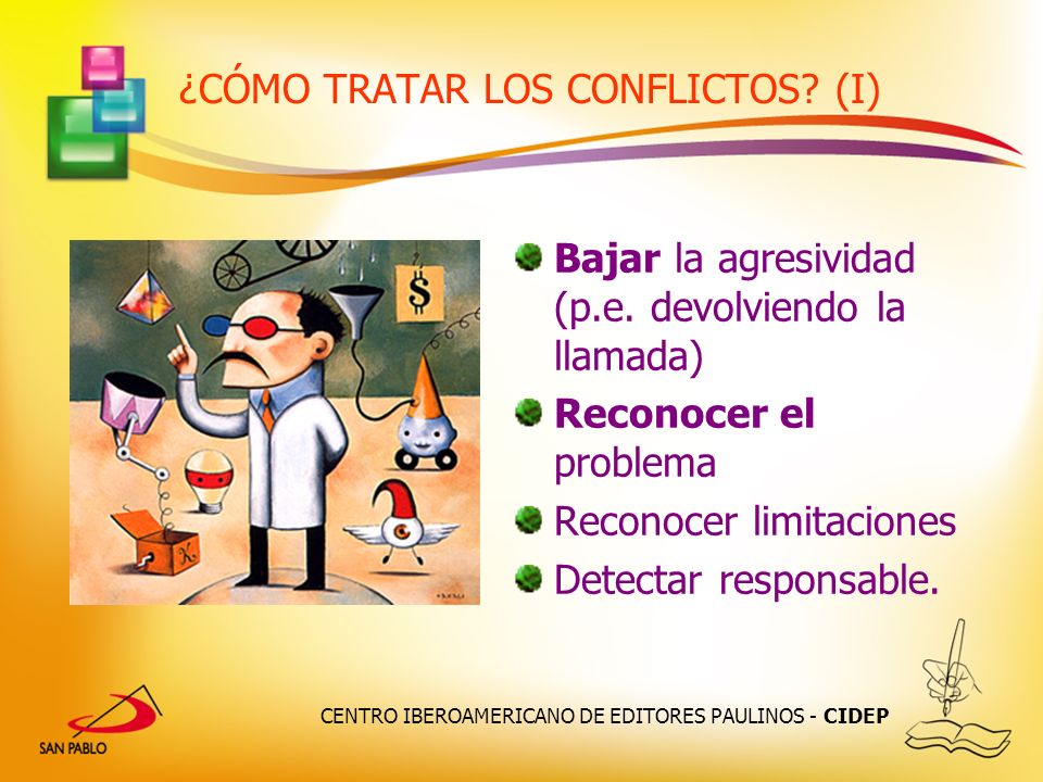 CENTRO IBEROAMERICANO DE EDITORES PAULINOS - CIDEP ¿CÓMO TRATAR LOS CONFLICTOS? (I) Bajar la agresividad (p.e. devolviendo la llamada) Reconocer el pr