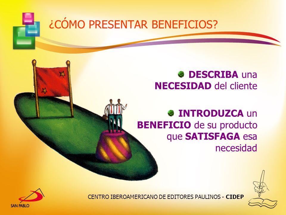 CENTRO IBEROAMERICANO DE EDITORES PAULINOS - CIDEP ¿CÓMO PRESENTAR BENEFICIOS? DESCRIBA una NECESIDAD del cliente INTRODUZCA un BENEFICIO de su produc