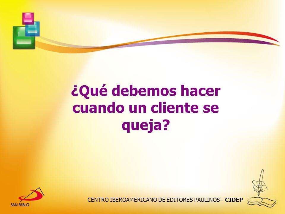 CENTRO IBEROAMERICANO DE EDITORES PAULINOS - CIDEP ¿Qué debemos hacer cuando un cliente se queja?