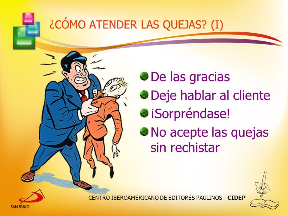 CENTRO IBEROAMERICANO DE EDITORES PAULINOS - CIDEP ¿CÓMO ATENDER LAS QUEJAS? (I) De las gracias Deje hablar al cliente ¡Sorpréndase! No acepte las que
