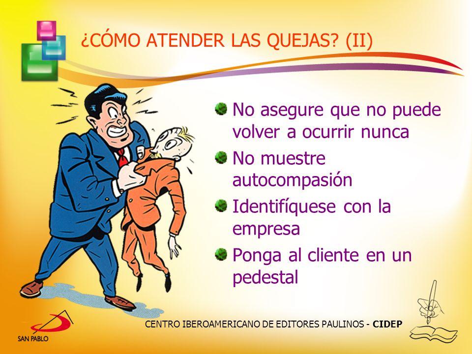 CENTRO IBEROAMERICANO DE EDITORES PAULINOS - CIDEP ¿CÓMO ATENDER LAS QUEJAS? (II) No asegure que no puede volver a ocurrir nunca No muestre autocompas