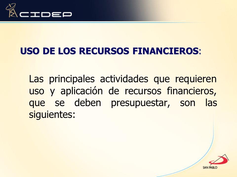 USO DE LOS RECURSOS FINANCIEROS: Las principales actividades que requieren uso y aplicación de recursos financieros, que se deben presupuestar, son la