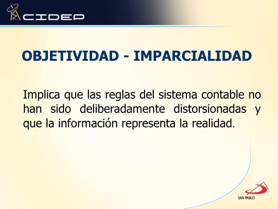OBJETIVIDAD - IMPARCIALIDAD Implica que las reglas del sistema contable no han sido deliberadamente distorsionadas y que la información representa la