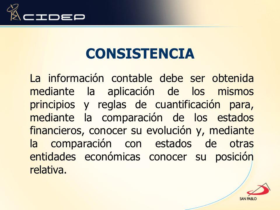 CONSISTENCIA La información contable debe ser obtenida mediante la aplicación de los mismos principios y reglas de cuantificación para, mediante la co