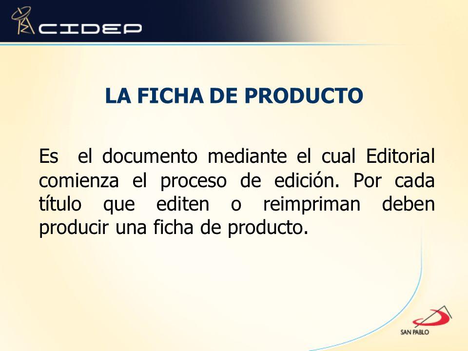 LA FICHA DE PRODUCTO Es el documento mediante el cual Editorial comienza el proceso de edición. Por cada título que editen o reimpriman deben producir