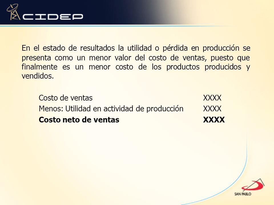 En el estado de resultados la utilidad o pérdida en producción se presenta como un menor valor del costo de ventas, puesto que finalmente es un menor