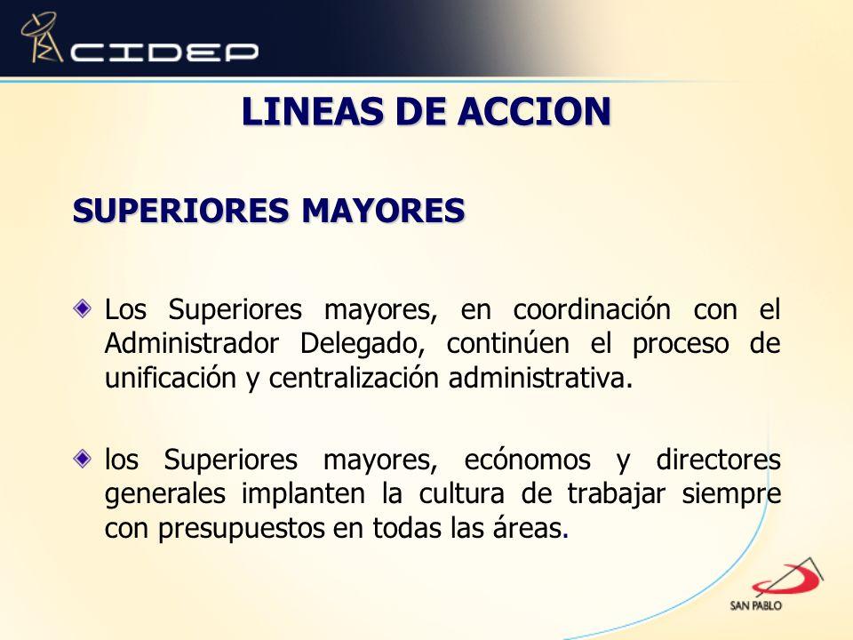 LINEAS DE ACCION SUPERIORES MAYORES Los Superiores mayores, en coordinación con el Administrador Delegado, continúen el proceso de unificación y centr