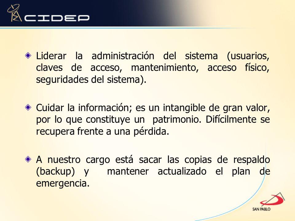 Liderar la administración del sistema (usuarios, claves de acceso, mantenimiento, acceso físico, seguridades del sistema). Cuidar la información; es u
