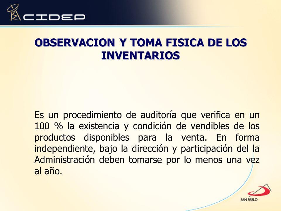 OBSERVACION Y TOMA FISICA DE LOS INVENTARIOS Es un procedimiento de auditoría que verifica en un 100 % la existencia y condición de vendibles de los p