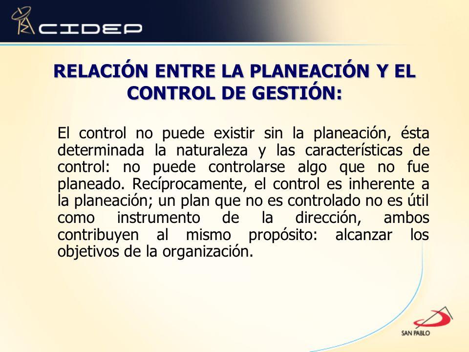 RELACIÓN ENTRE LA PLANEACIÓN Y EL CONTROL DE GESTIÓN: El control no puede existir sin la planeación, ésta determinada la naturaleza y las característi