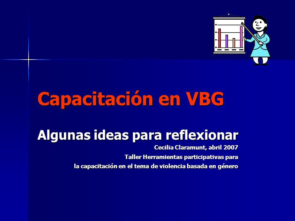 Capacitación en VBG Algunas ideas para reflexionar Cecilia Claramunt, abril 2007 Taller Herramientas participativas para la capacitación en el tema de violencia basada en género