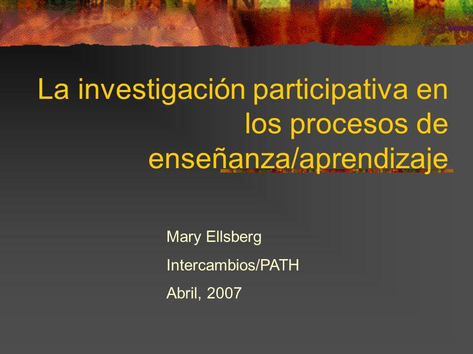 La investigación participativa en los procesos de enseñanza/aprendizaje Mary Ellsberg Intercambios/PATH Abril, 2007