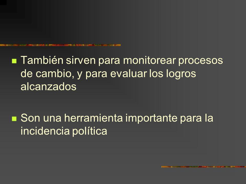 También sirven para monitorear procesos de cambio, y para evaluar los logros alcanzados Son una herramienta importante para la incidencia política