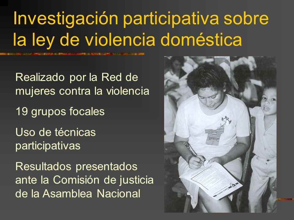 Investigación participativa sobre la ley de violencia doméstica Realizado por la Red de mujeres contra la violencia 19 grupos focales Uso de técnicas participativas Resultados presentados ante la Comisión de justicia de la Asamblea Nacional