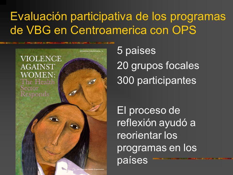 Evaluación participativa de los programas de VBG en Centroamerica con OPS 5 paises 20 grupos focales 300 participantes El proceso de reflexión ayudó a reorientar los programas en los países
