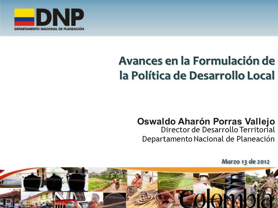 Avances en la Formulación de la Política de Desarrollo Local Oswaldo Aharón Porras Vallejo Director de Desarrollo Territorial Departamento Nacional de