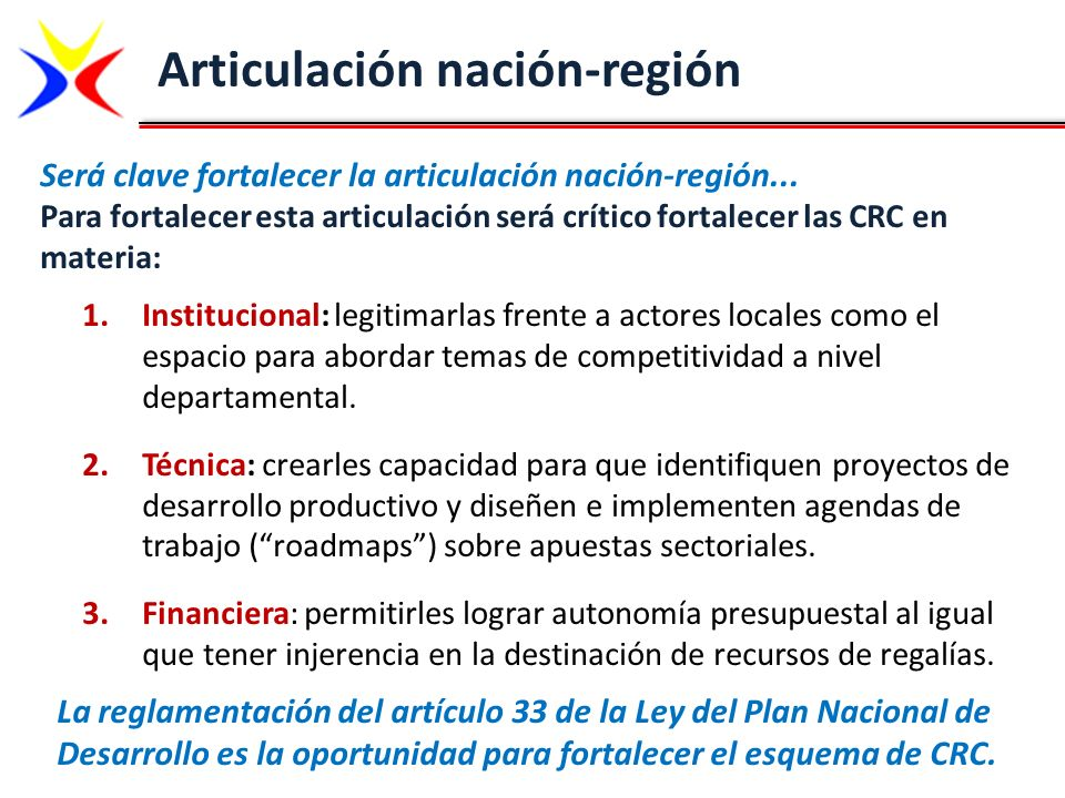 Articulación nación-región Para fortalecer esta articulación será crítico fortalecer las CRC en materia: 1.Institucional: legitimarlas frente a actore
