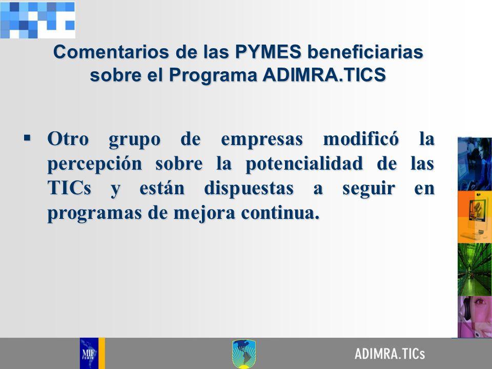 Comentarios de las PYMES beneficiarias sobre el Programa ADIMRA.TICS Otro grupo de empresas modificó la percepción sobre la potencialidad de las TICs