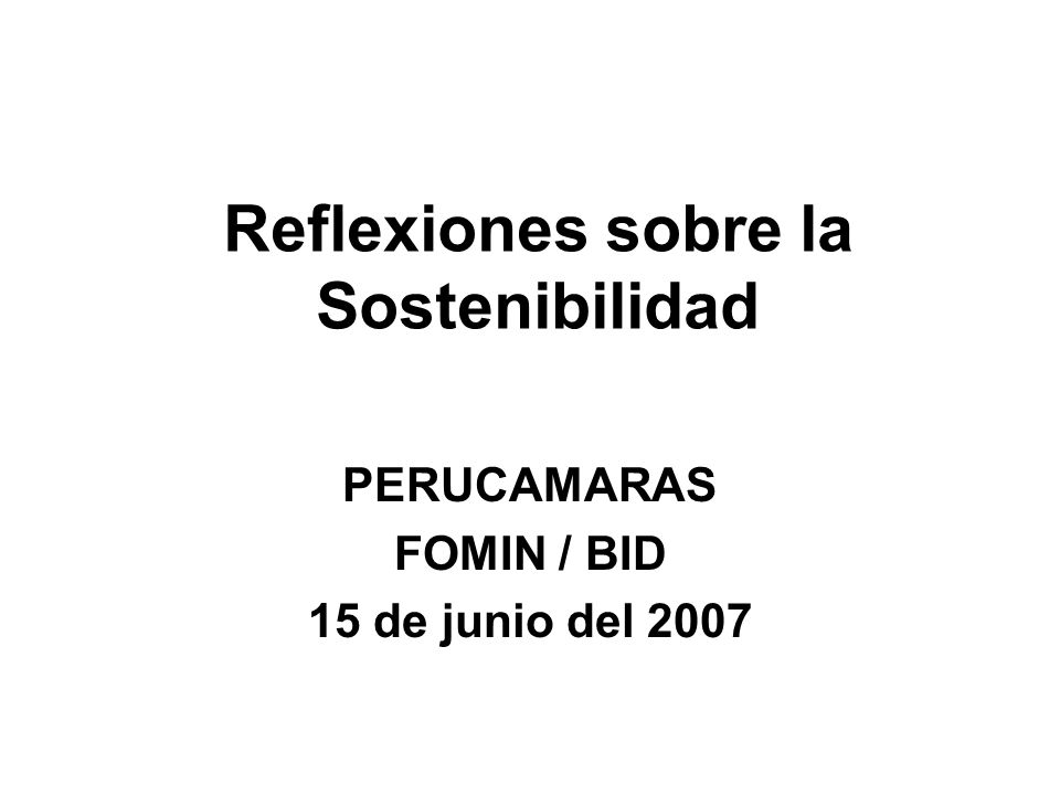 Reflexiones sobre la Sostenibilidad PERUCAMARAS FOMIN / BID 15 de junio del 2007