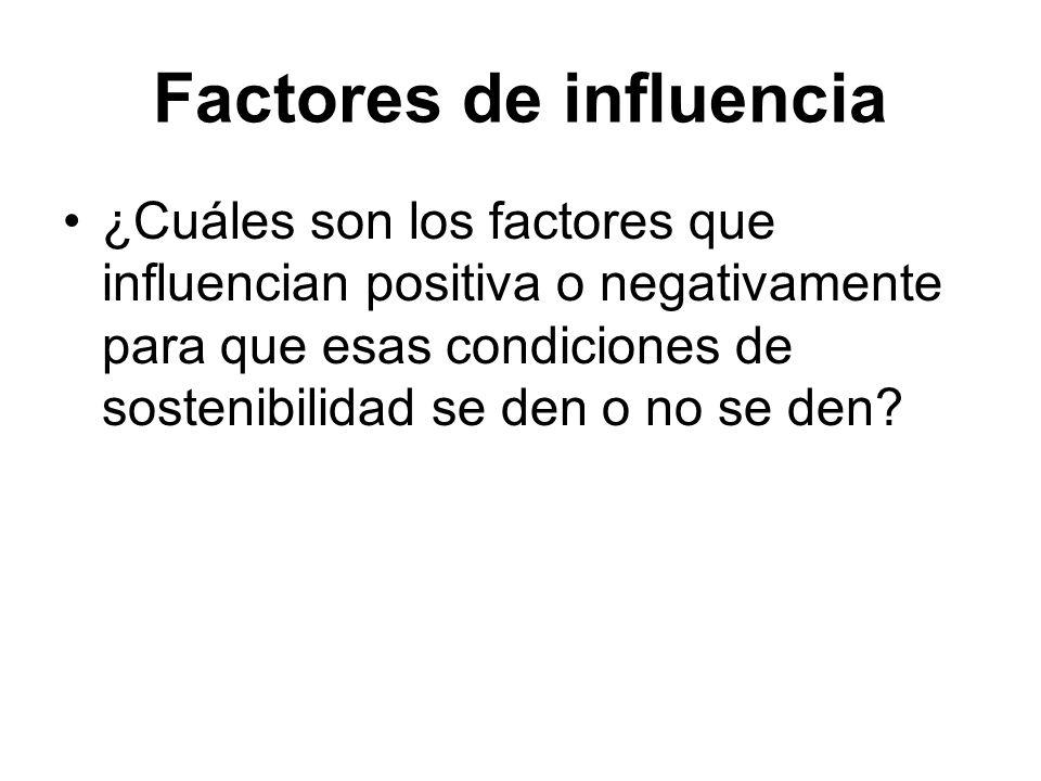 Factores de influencia ¿Cuáles son los factores que influencian positiva o negativamente para que esas condiciones de sostenibilidad se den o no se den?