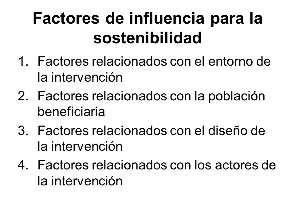 Factores de influencia para la sostenibilidad 1.Factores relacionados con el entorno de la intervención 2.Factores relacionados con la población beneficiaria 3.Factores relacionados con el diseño de la intervención 4.Factores relacionados con los actores de la intervención