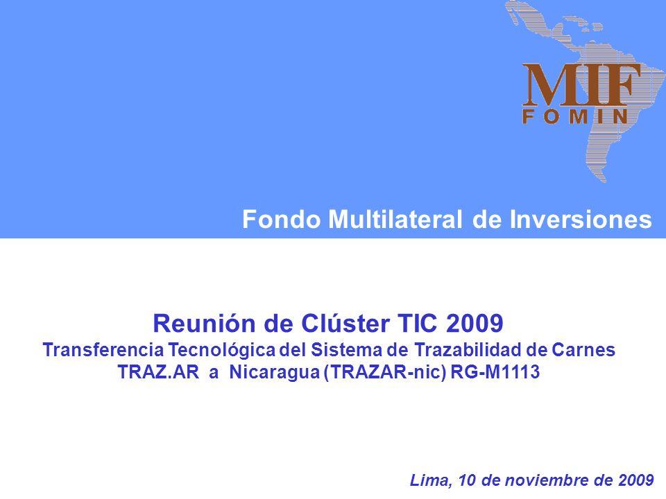 Fondo Multilateral de Inversiones Reunión de Clúster TIC 2009 Transferencia Tecnológica del Sistema de Trazabilidad de Carnes TRAZ.AR a Nicaragua (TRAZAR-nic) RG-M1113 Lima, 10 de noviembre de 2009