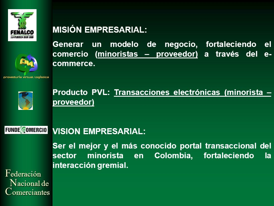 F ederación N acional de C omerciantes MISIÓN EMPRESARIAL: Generar un modelo de negocio, fortaleciendo el comercio (minoristas – proveedor) a través d