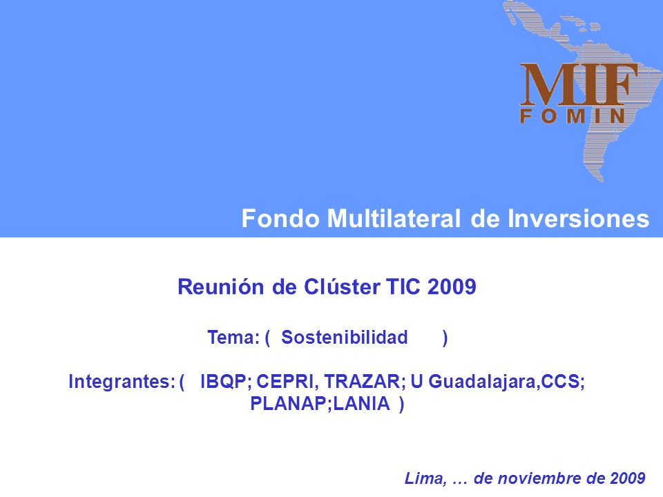 Fondo Multilateral de Inversiones Reunión de Clúster TIC 2009 Tema: ( Sostenibilidad ) Integrantes: ( IBQP; CEPRI, TRAZAR; U Guadalajara,CCS; PLANAP;LANIA ) Lima, … de noviembre de 2009