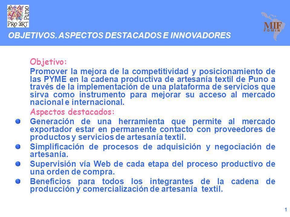1 Objetivo: Promover la mejora de la competitividad y posicionamiento de las PYME en la cadena productiva de artesanía textil de Puno a través de la implementación de una plataforma de servicios que sirva como instrumento para mejorar su acceso al mercado nacional e internacional.