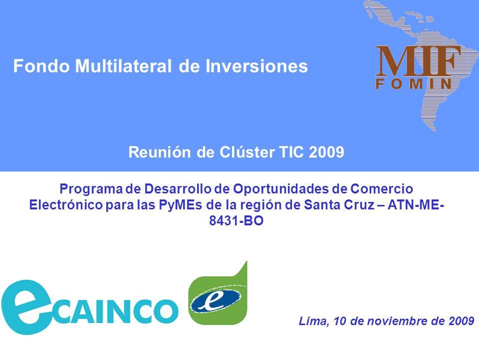 Fondo Multilateral de Inversiones Reunión de Clúster TIC 2009 Programa de Desarrollo de Oportunidades de Comercio Electrónico para las PyMEs de la región de Santa Cruz – ATN-ME- 8431-BO Lima, 10 de noviembre de 2009