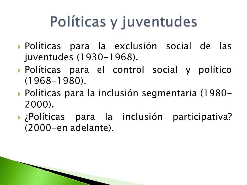 Políticas para la exclusión social de las juventudes (1930-1968). Políticas para el control social y político (1968-1980). Políticas para la inclusión