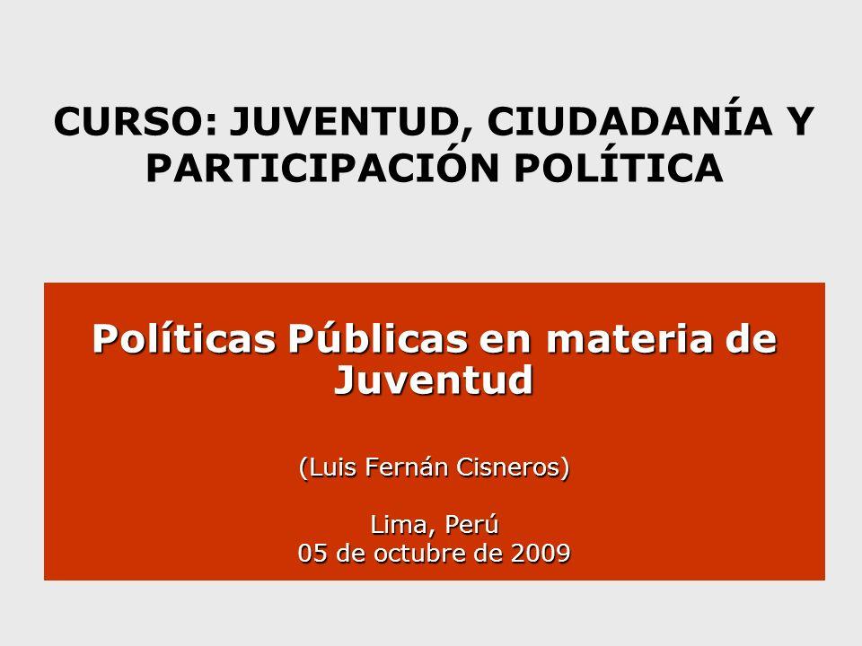 CURSO: JUVENTUD, CIUDADANÍA Y PARTICIPACIÓN POLÍTICA Políticas Públicas en materia de Juventud (Luis Fernán Cisneros) Lima, Perú 05 de octubre de 2009