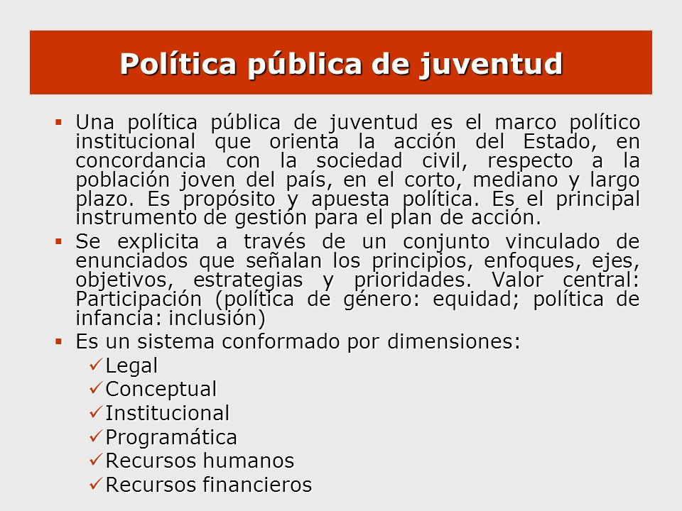 Política pública de juventud Una política pública de juventud es el marco político institucional que orienta la acción del Estado, en concordancia con