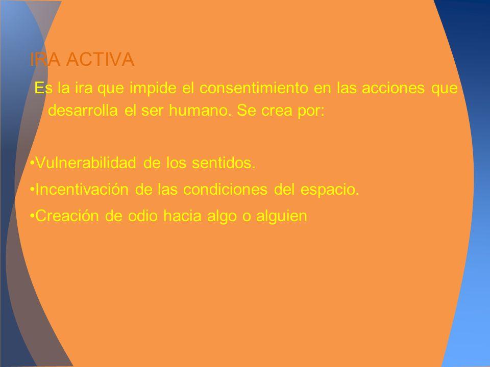 IRA ACTIVA Es la ira que impide el consentimiento en las acciones que desarrolla el ser humano. Se crea por: Vulnerabilidad de los sentidos. Incentiva